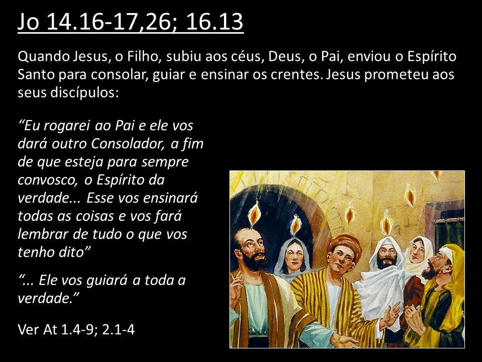 Jo 14.16-17,26; 16.13 Quando Jesus, o Filho, subiu aos céus, Deus, o Pai, enviou o Espírito Santo para consolar, guiar e ensinar os crentes. Jesus pro
