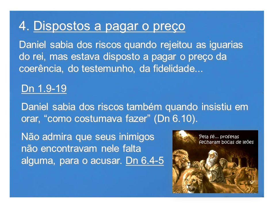 4. Dispostos a pagar o preço Daniel sabia dos riscos quando rejeitou as iguarias do rei, mas estava disposto a pagar o preço da coerência, do testemun