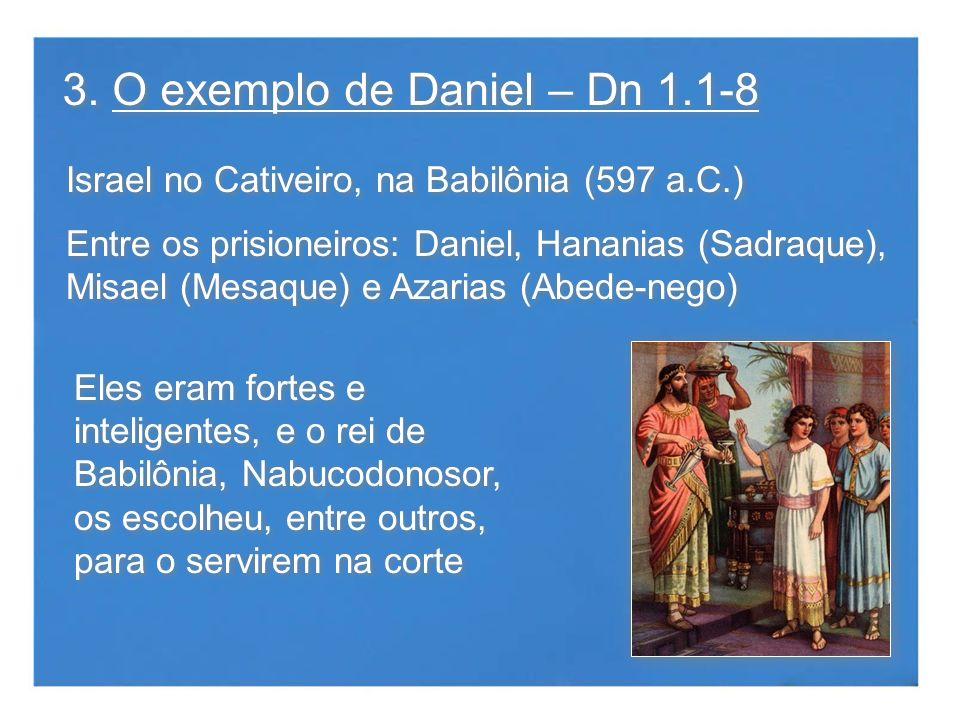 3. O exemplo de Daniel – Dn 1.1-8 Israel no Cativeiro, na Babilônia (597 a.C.) Entre os prisioneiros: Daniel, Hananias (Sadraque), Misael (Mesaque) e