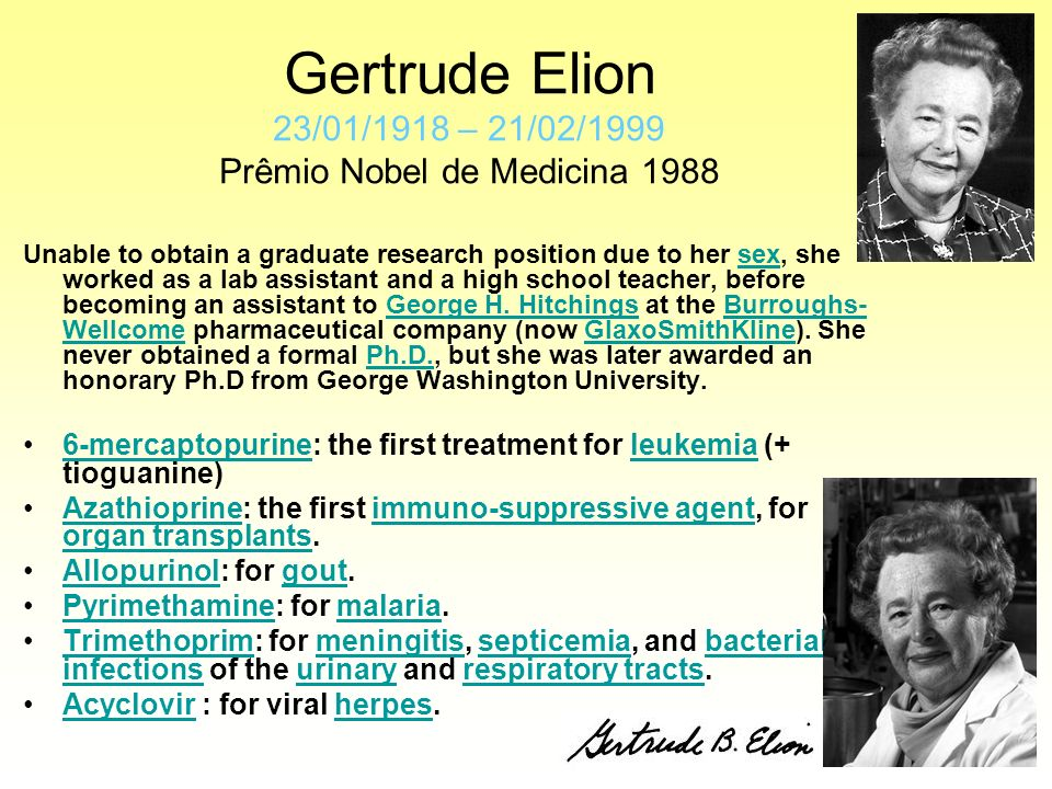 Gertrude Elion 23/01/1918 – 21/02/1999 Prêmio Nobel de Medicina 1988 Unable to obtain a graduate research position due to her sex, she worked as a lab assistant and a high school teacher, before becoming an assistant to George H.