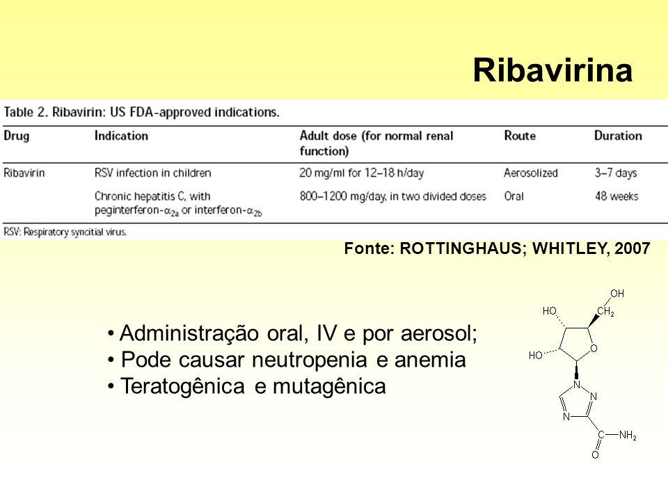Administração oral, IV e por aerosol; Pode causar neutropenia e anemia Teratogênica e mutagênica Fonte: ROTTINGHAUS; WHITLEY, 2007 Ribavirina