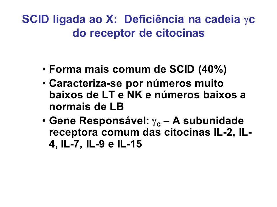SCID ligada ao X: Deficiência na cadeia c do receptor de citocinas Forma mais comum de SCID (40%) Caracteriza-se por números muito baixos de LT e NK e
