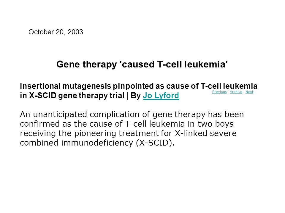 PreviousPrevious | Archive | NextArchiveNext Gene therapy 'caused T-cell leukemia' Insertional mutagenesis pinpointed as cause of T-cell leukemia in X