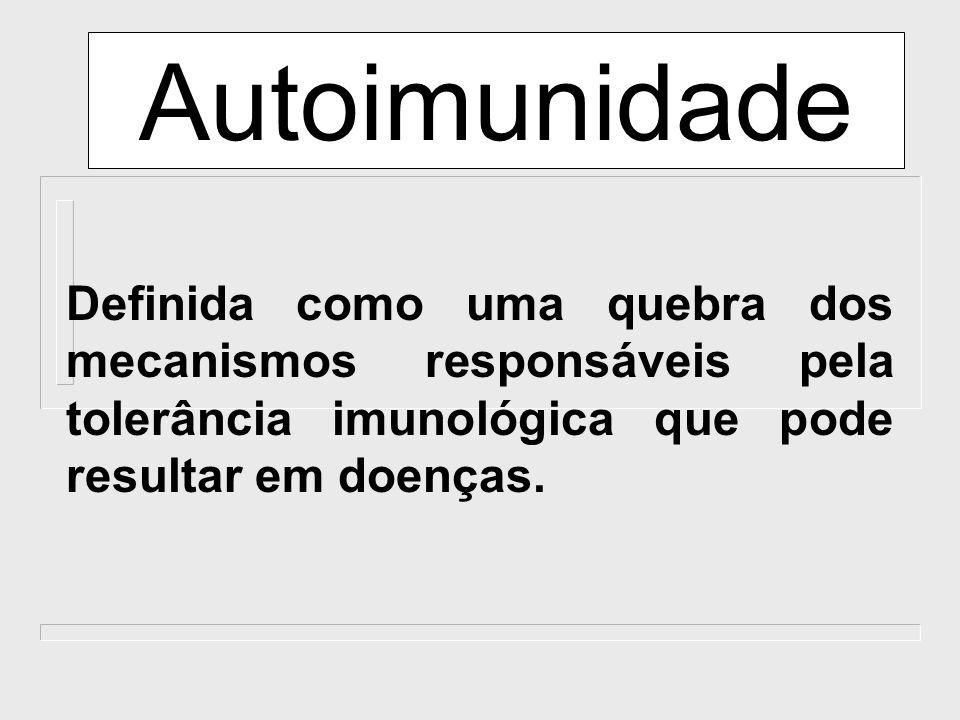 Autoimunidade Definida como uma quebra dos mecanismos responsáveis pela tolerância imunológica que pode resultar em doenças.