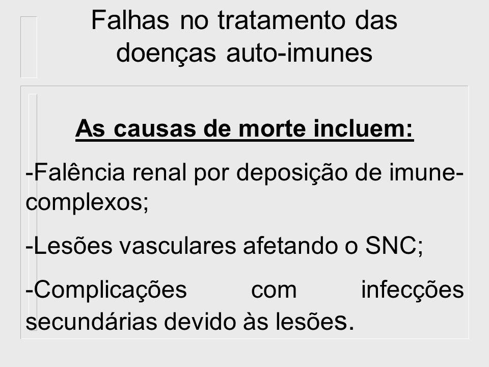 Falhas no tratamento das doenças auto-imunes As causas de morte incluem: -Falência renal por deposição de imune- complexos; -Lesões vasculares afetand