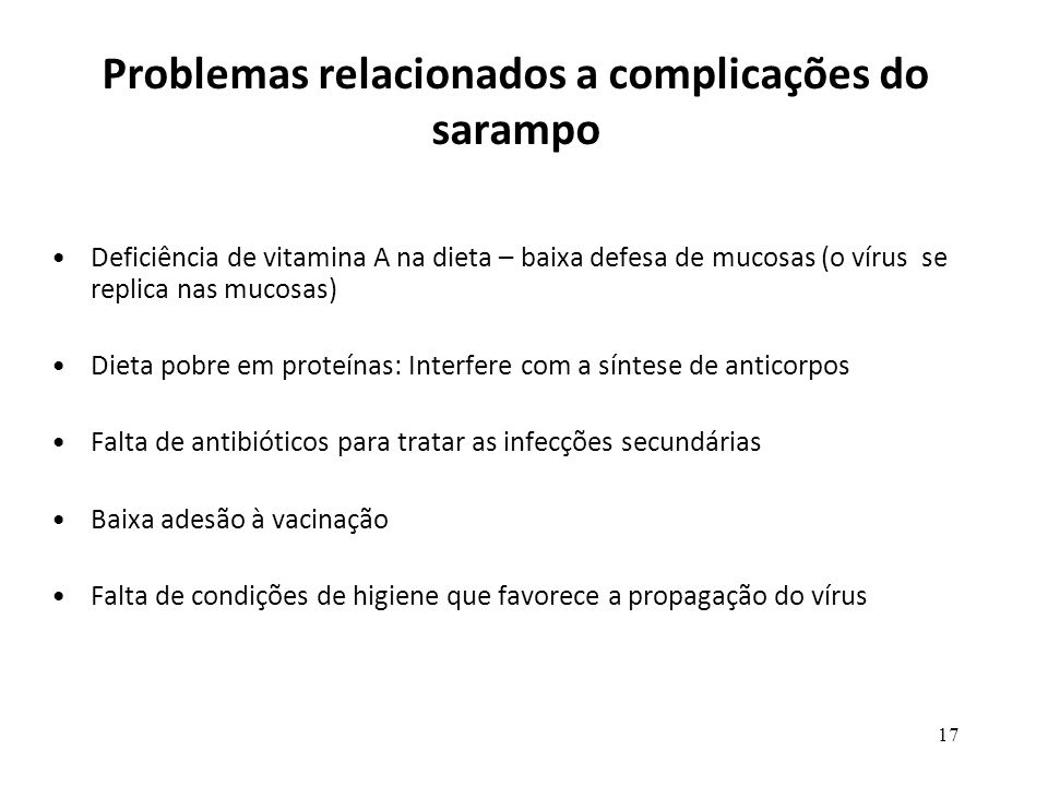 17 Problemas relacionados a complicações do sarampo Deficiência de vitamina A na dieta – baixa defesa de mucosas (o vírus se replica nas mucosas) Diet