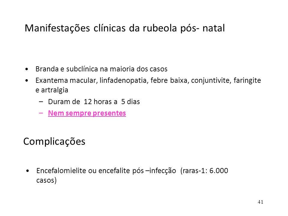 41 Manifestações clínicas da rubeola pós- natal Branda e subclínica na maioria dos casos Exantema macular, linfadenopatia, febre baixa, conjuntivite,