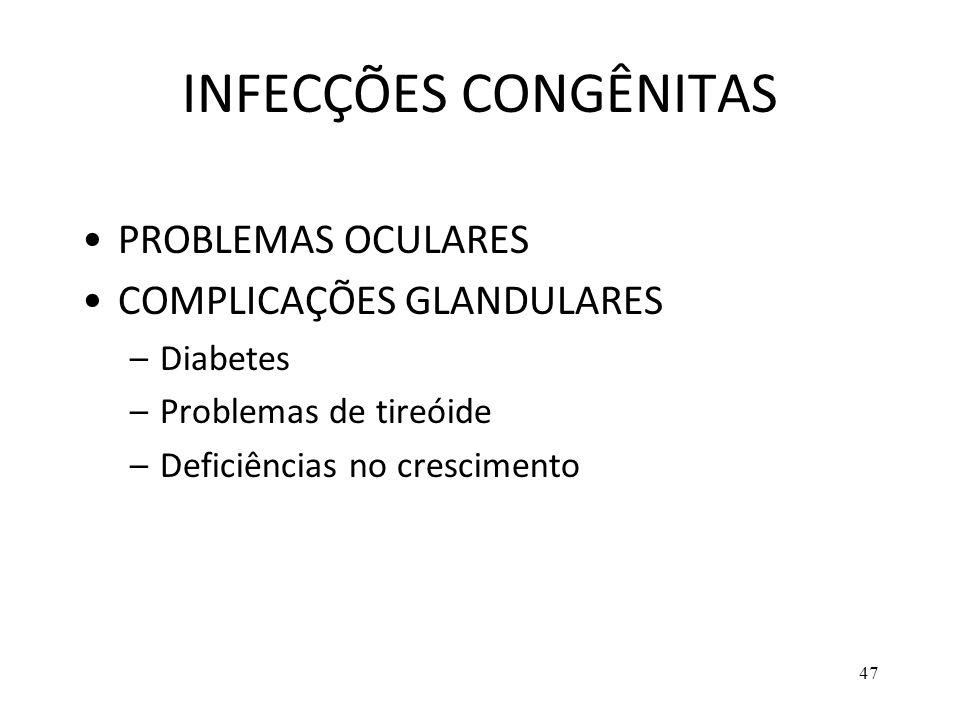 47 INFECÇÕES CONGÊNITAS PROBLEMAS OCULARES COMPLICAÇÕES GLANDULARES –Diabetes –Problemas de tireóide –Deficiências no crescimento