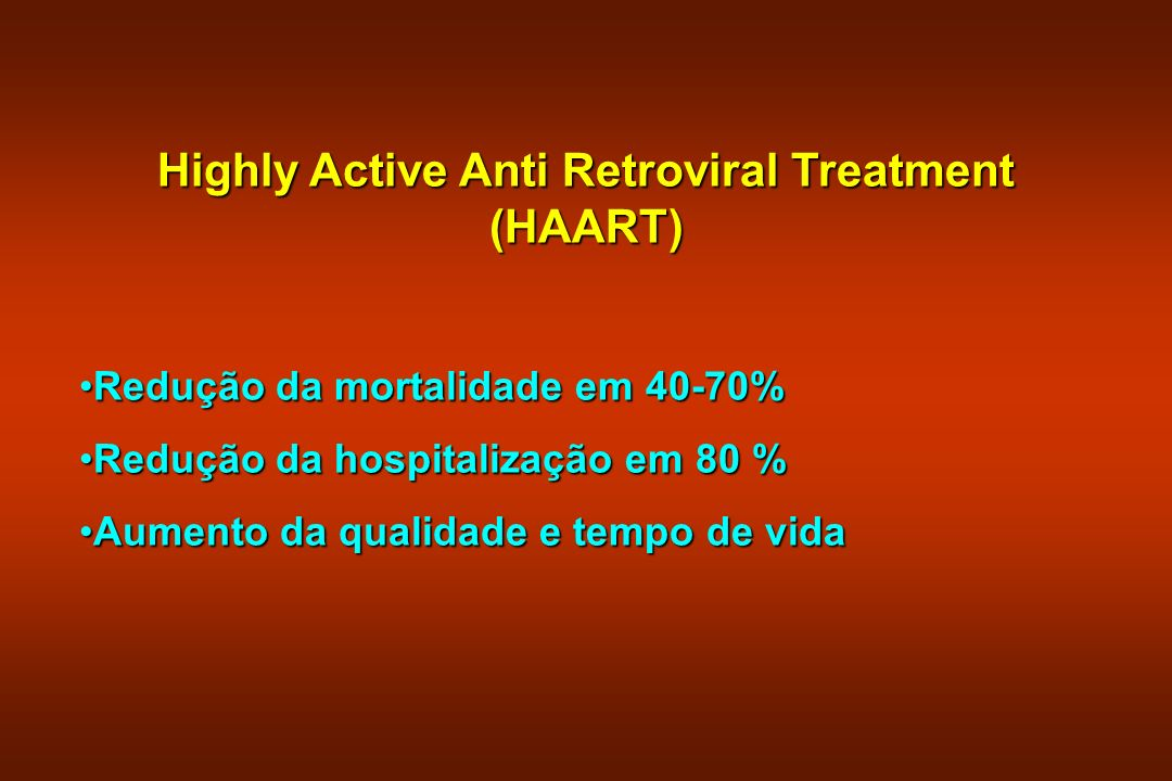 Highly Active Anti Retroviral Treatment (HAART) Redução da mortalidade em 40-70%Redução da mortalidade em 40-70% Redução da hospitalização em 80 %Redu