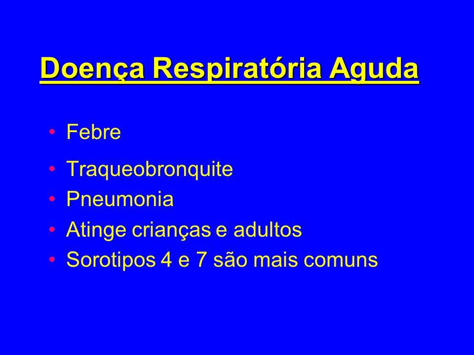 Doença Respiratória Aguda Febre Traqueobronquite Pneumonia Atinge crianças e adultos Sorotipos 4 e 7 são mais comuns