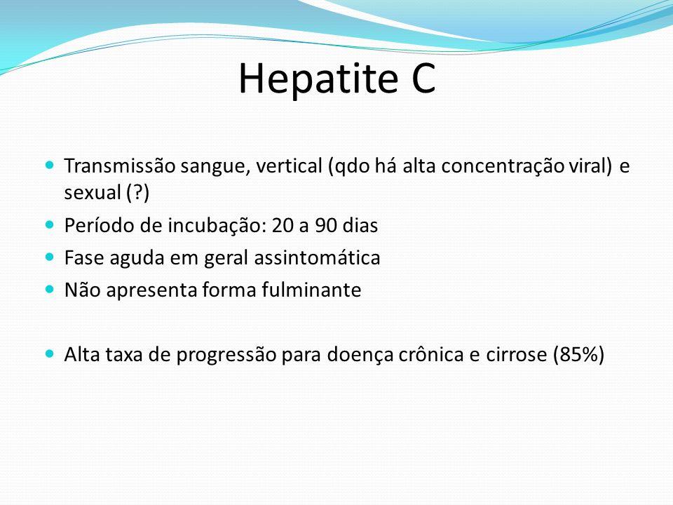 Hepatite C Transmissão sangue, vertical (qdo há alta concentração viral) e sexual (?) Período de incubação: 20 a 90 dias Fase aguda em geral assintomática Não apresenta forma fulminante Alta taxa de progressão para doença crônica e cirrose (85%)