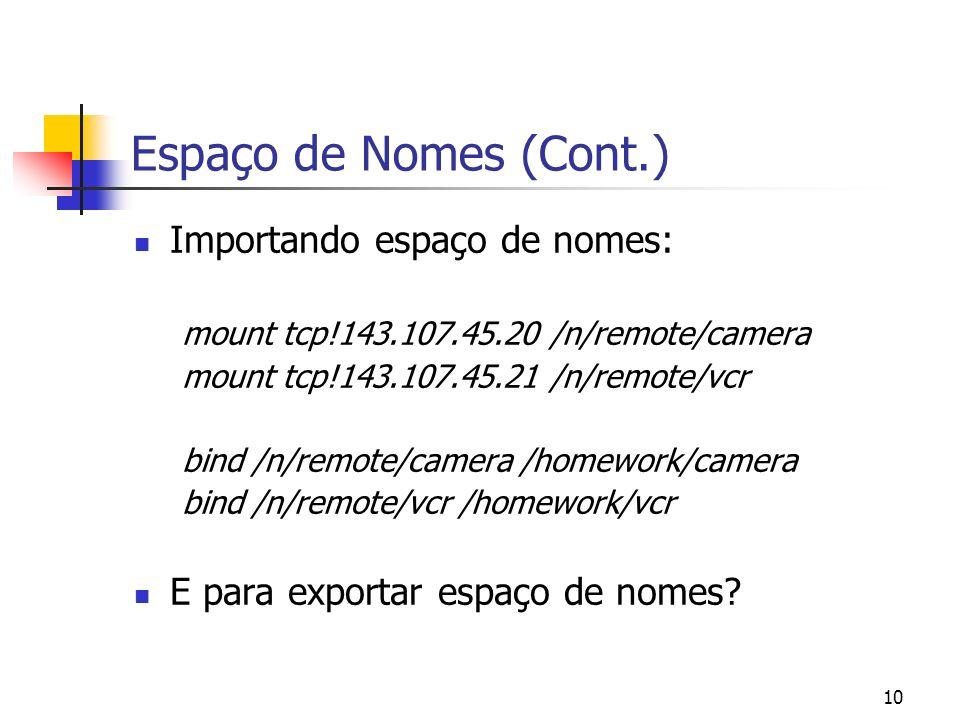 10 Espaço de Nomes (Cont.) Importando espaço de nomes: mount tcp!143.107.45.20 /n/remote/camera mount tcp!143.107.45.21 /n/remote/vcr bind /n/remote/c