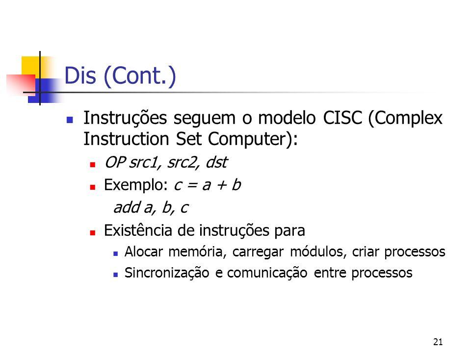 21 Dis (Cont.) Instruções seguem o modelo CISC (Complex Instruction Set Computer): OP src1, src2, dst Exemplo: c = a + b add a, b, c Existência de ins