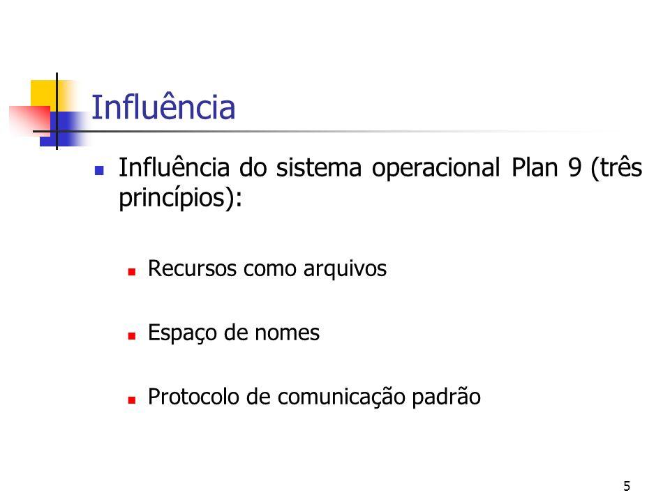 5 Influência Influência do sistema operacional Plan 9 (três princípios): Recursos como arquivos Espaço de nomes Protocolo de comunicação padrão