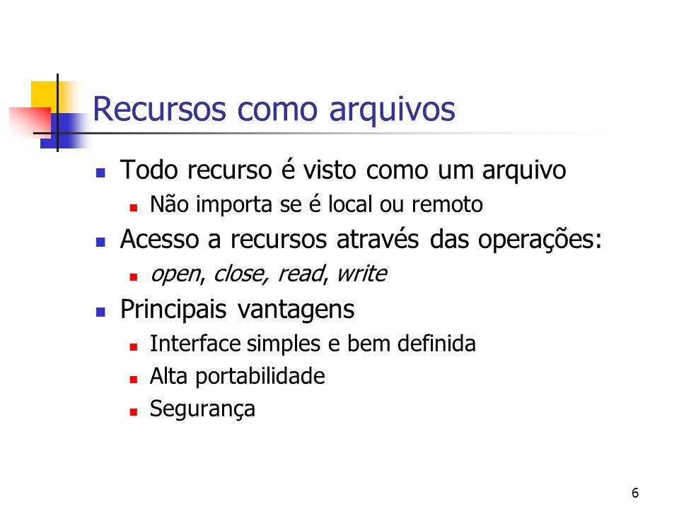 6 Recursos como arquivos Todo recurso é visto como um arquivo Não importa se é local ou remoto Acesso a recursos através das operações: open, close, r