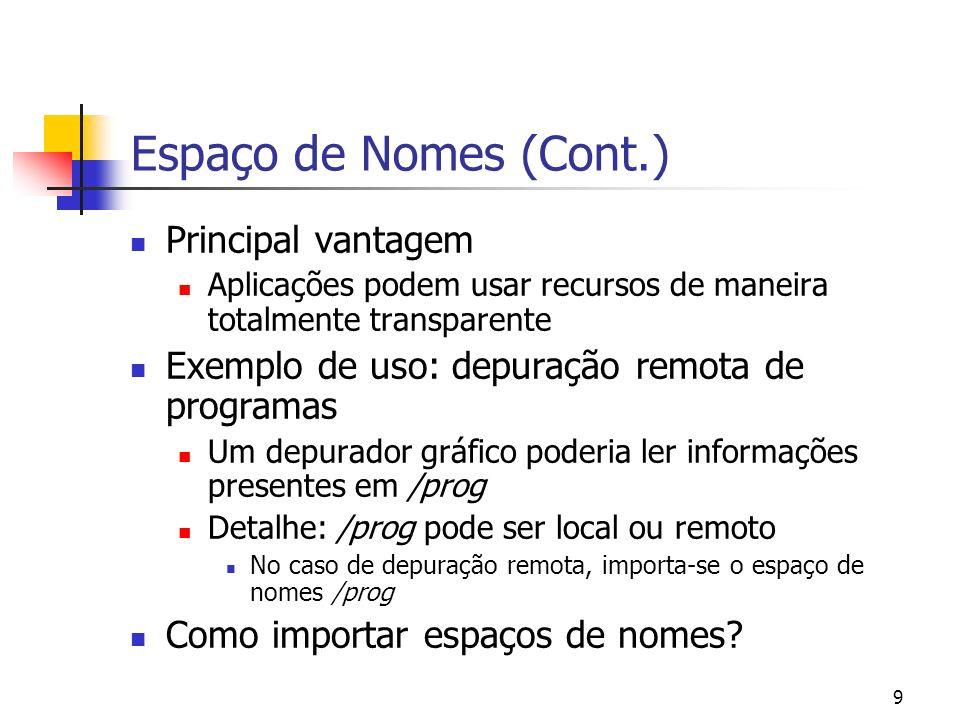 10 Espaço de Nomes (Cont.) Importando espaço de nomes: mount tcp!143.107.45.20 /n/remote/camera mount tcp!143.107.45.21 /n/remote/vcr bind /n/remote/camera /homework/camera bind /n/remote/vcr /homework/vcr E para exportar espaço de nomes?