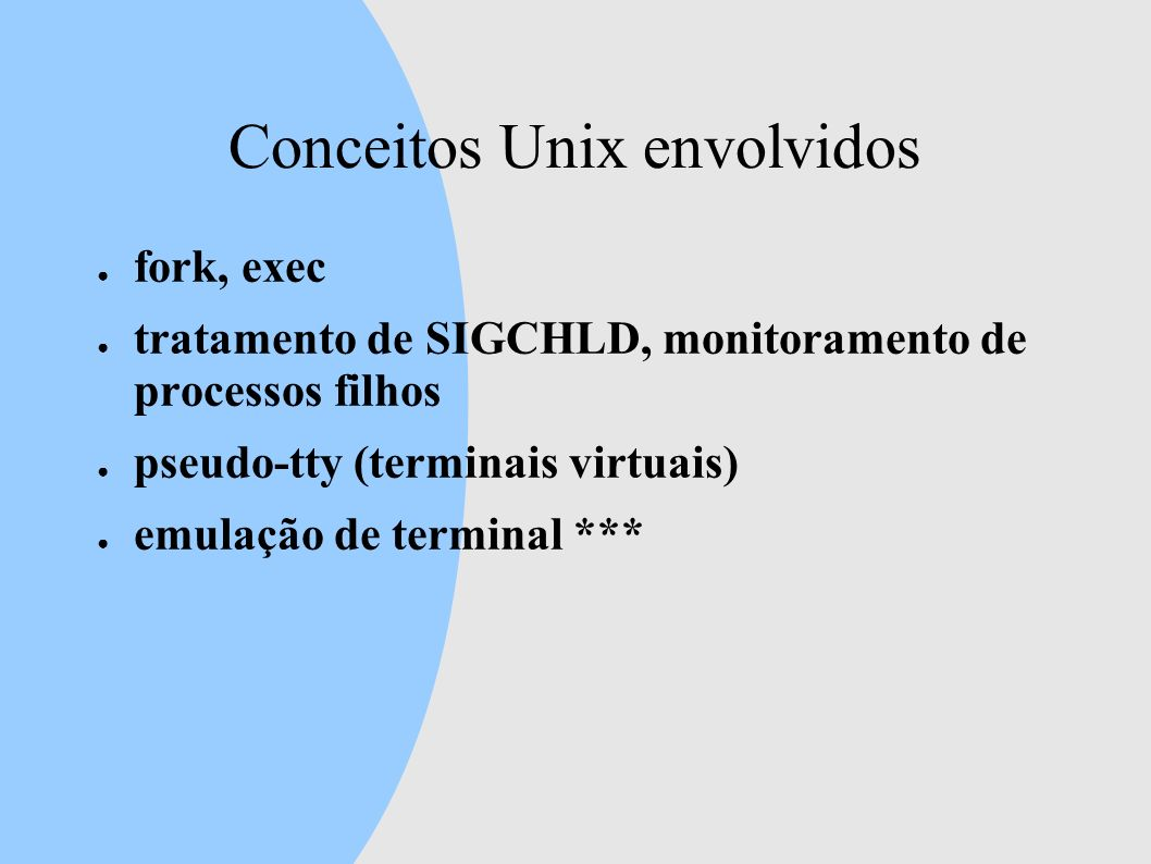Conceitos Unix envolvidos fork, exec tratamento de SIGCHLD, monitoramento de processos filhos pseudo-tty (terminais virtuais) emulação de terminal ***