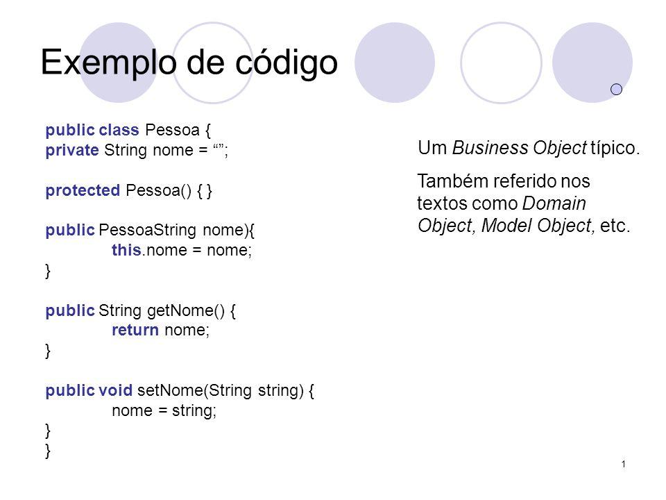 1 Exemplo de código public class Pessoa { private String nome = ; protected Pessoa() { } public PessoaString nome){ this.nome = nome; } public String getNome() { return nome; } public void setNome(String string) { nome = string; } Um Business Object típico.