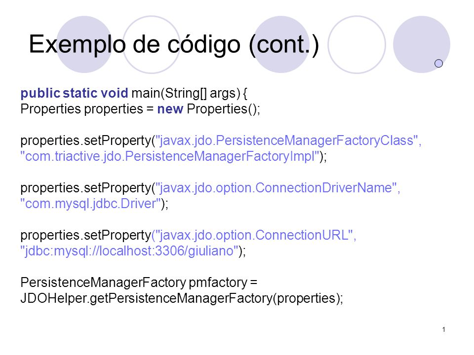1 Exemplo de código (cont.) public static void main(String[] args) { Properties properties = new Properties(); properties.setProperty( javax.jdo.PersistenceManagerFactoryClass , com.triactive.jdo.PersistenceManagerFactoryImpl ); properties.setProperty( javax.jdo.option.ConnectionDriverName , com.mysql.jdbc.Driver ); properties.setProperty( javax.jdo.option.ConnectionURL , jdbc:mysql://localhost:3306/giuliano ); PersistenceManagerFactory pmfactory = JDOHelper.getPersistenceManagerFactory(properties);