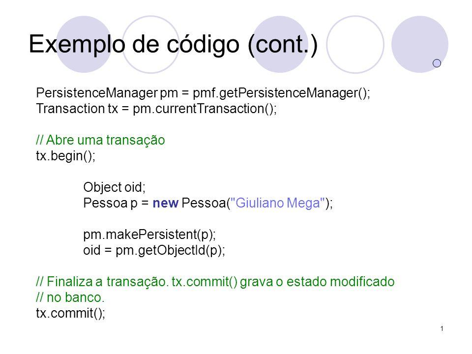 1 Exemplo de código (cont.) PersistenceManager pm = pmf.getPersistenceManager(); Transaction tx = pm.currentTransaction(); // Abre uma transação tx.begin(); Object oid; Pessoa p = new Pessoa( Giuliano Mega ); pm.makePersistent(p); oid = pm.getObjectId(p); // Finaliza a transação.