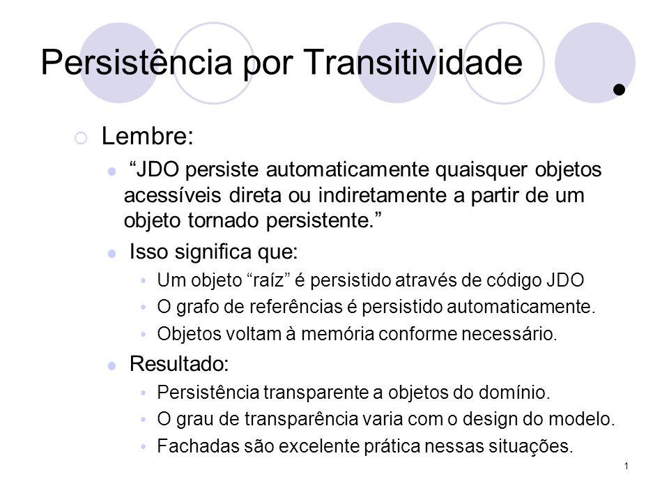 1 Persistência por Transitividade Lembre: JDO persiste automaticamente quaisquer objetos acessíveis direta ou indiretamente a partir de um objeto tornado persistente.