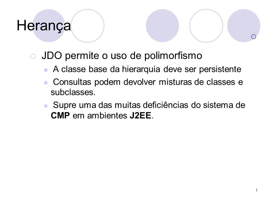 1 Herança JDO permite o uso de polimorfismo A classe base da hierarquia deve ser persistente Consultas podem devolver misturas de classes e subclasses.