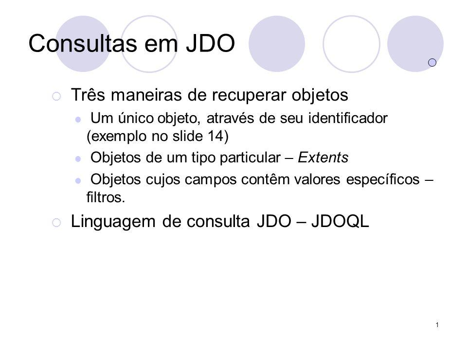 1 Consultas em JDO Três maneiras de recuperar objetos Um único objeto, através de seu identificador (exemplo no slide 14) Objetos de um tipo particular – Extents Objetos cujos campos contêm valores específicos – filtros.