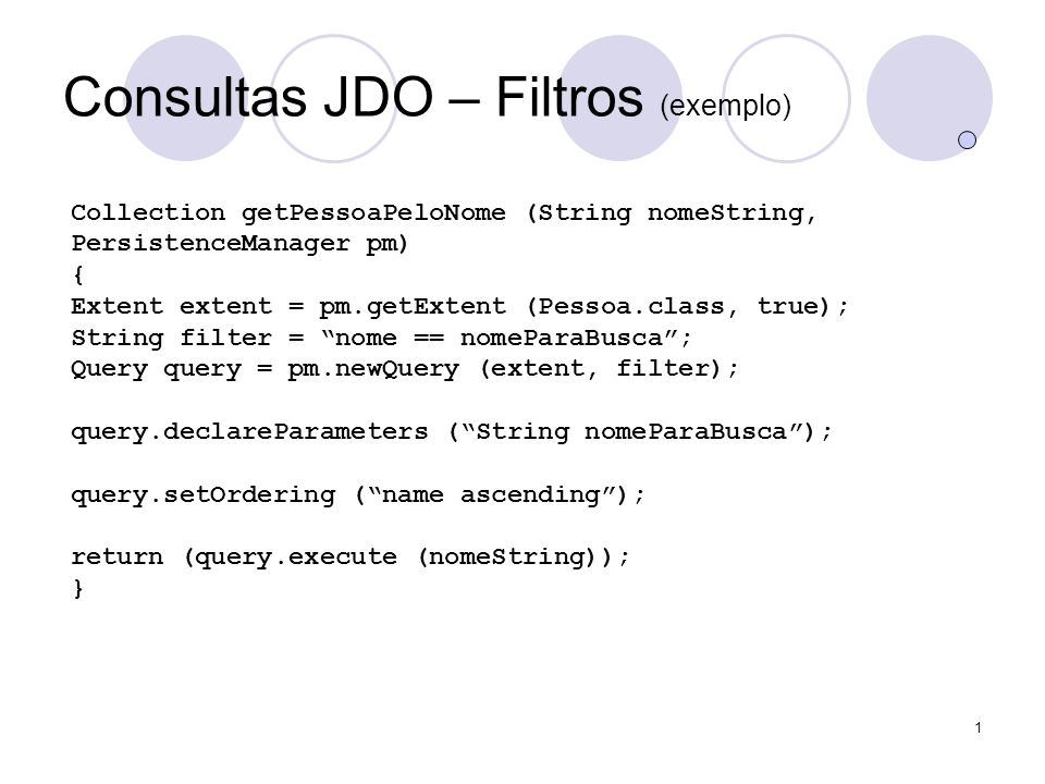 1 Consultas JDO – Filtros (exemplo) Collection getPessoaPeloNome (String nomeString, PersistenceManager pm) { Extent extent = pm.getExtent (Pessoa.class, true); String filter = nome == nomeParaBusca; Query query = pm.newQuery (extent, filter); query.declareParameters (String nomeParaBusca); query.setOrdering (name ascending); return (query.execute (nomeString)); }