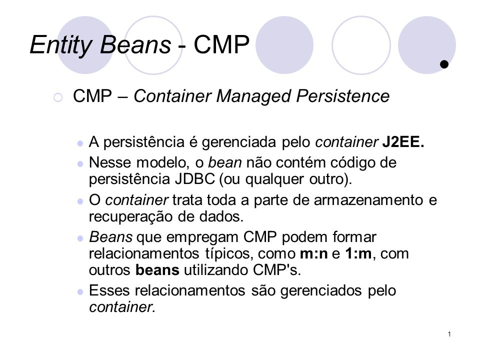 1 Entity Beans - CMP CMP – Container Managed Persistence A persistência é gerenciada pelo container J2EE.