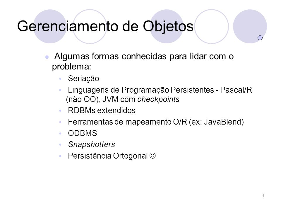 1 Gerenciamento de Objetos Algumas formas conhecidas para lidar com o problema: Seriação Linguagens de Programação Persistentes - Pascal/R (não OO), JVM com checkpoints RDBMs extendidos Ferramentas de mapeamento O/R (ex: JavaBlend) ODBMS Snapshotters Persistência Ortogonal