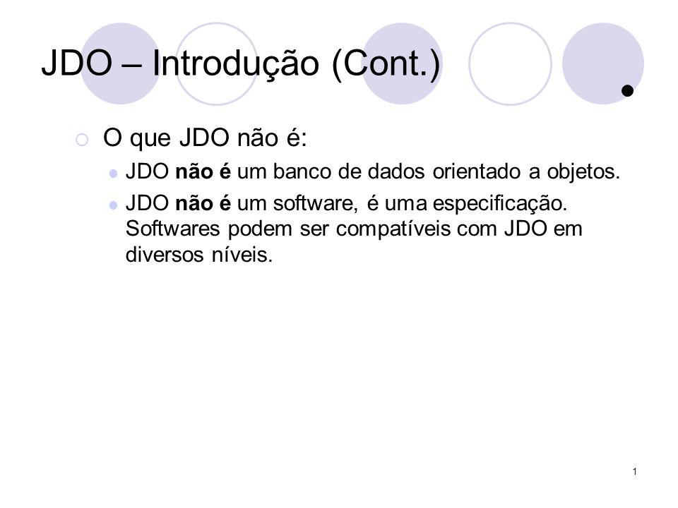 1 Consultas JDO – Filtros (exemplo) Collection getPessoaPeloNome (String nomeString, PersistenceManager pm) { Extent extent = pm.getExtent (Pessoa.class, true); String filter = nome == nomeParaBusca; Query query = pm.newQuery (extent, filter); query.declareParameters (String nomeParaBusca); query.setOrdering (name ascending); return (query.execute (nomeString)); }