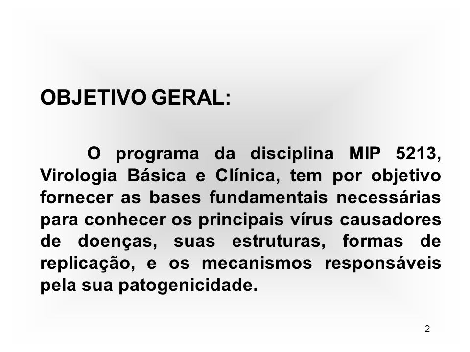 2 OBJETIVO GERAL: O programa da disciplina MIP 5213, Virologia Básica e Clínica, tem por objetivo fornecer as bases fundamentais necessárias para conh