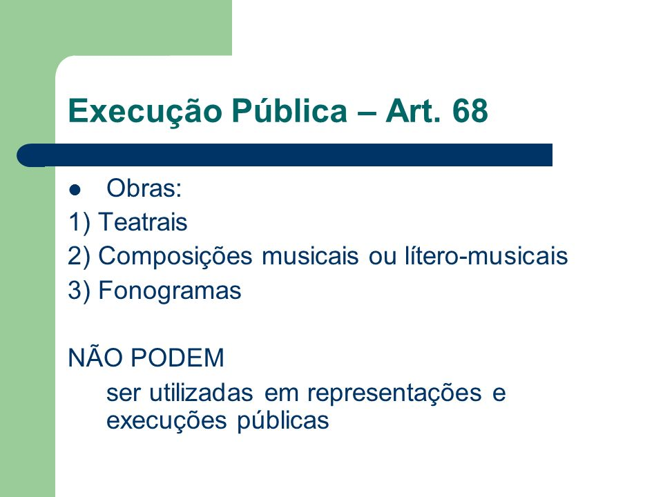 Execução Pública – Art. 68 Obras: 1) Teatrais 2) Composições musicais ou lítero-musicais 3) Fonogramas NÃO PODEM ser utilizadas em representações e ex