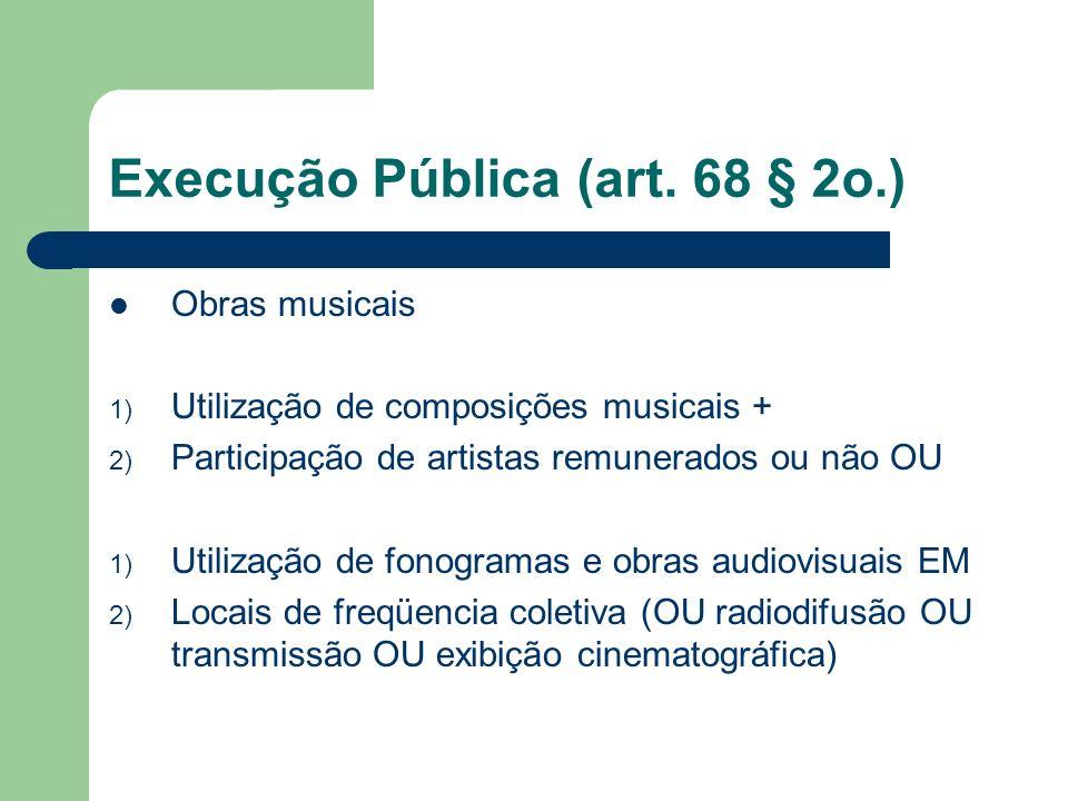 Execução Pública (art. 68 § 2o.) Obras musicais 1) Utilização de composições musicais + 2) Participação de artistas remunerados ou não OU 1) Utilizaçã
