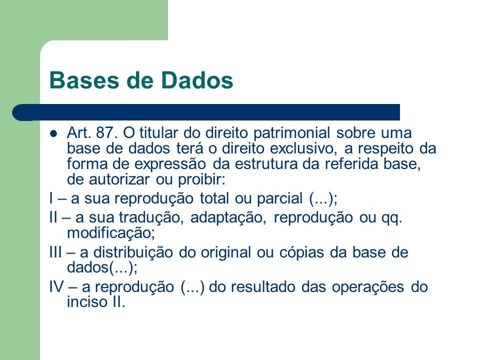 Bases de Dados Art. 87. O titular do direito patrimonial sobre uma base de dados terá o direito exclusivo, a respeito da forma de expressão da estrutu
