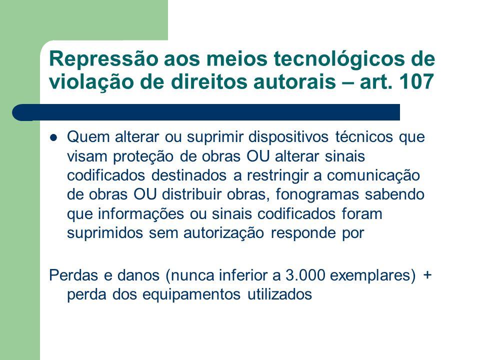 Repressão aos meios tecnológicos de violação de direitos autorais – art. 107 Quem alterar ou suprimir dispositivos técnicos que visam proteção de obra