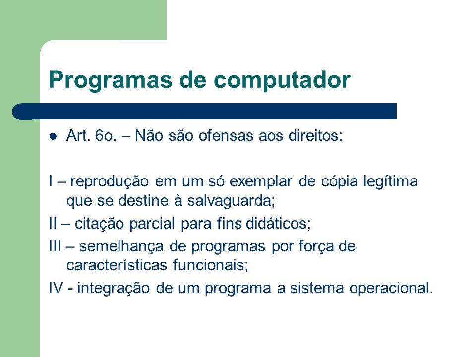 Programas de computador Art. 6o. – Não são ofensas aos direitos: I – reprodução em um só exemplar de cópia legítima que se destine à salvaguarda; II –
