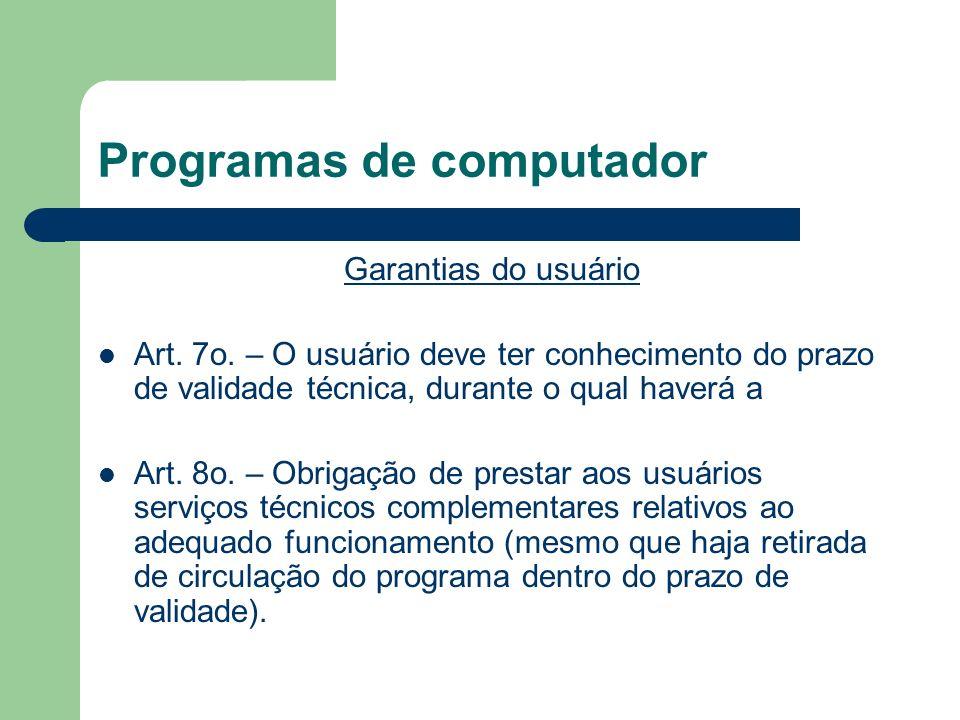 Programas de computador Garantias do usuário Art. 7o. – O usuário deve ter conhecimento do prazo de validade técnica, durante o qual haverá a Art. 8o.