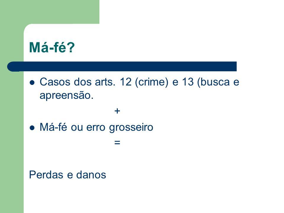 Má-fé? Casos dos arts. 12 (crime) e 13 (busca e apreensão. + Má-fé ou erro grosseiro = Perdas e danos
