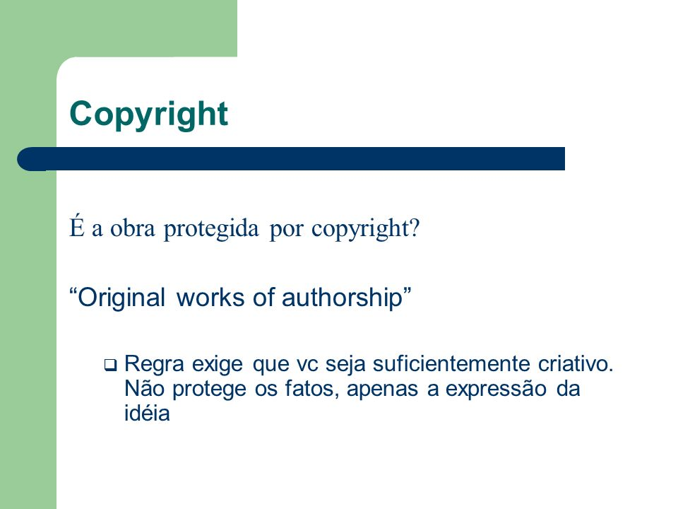 Copyright É a obra protegida por copyright? Original works of authorship Regra exige que vc seja suficientemente criativo. Não protege os fatos, apena