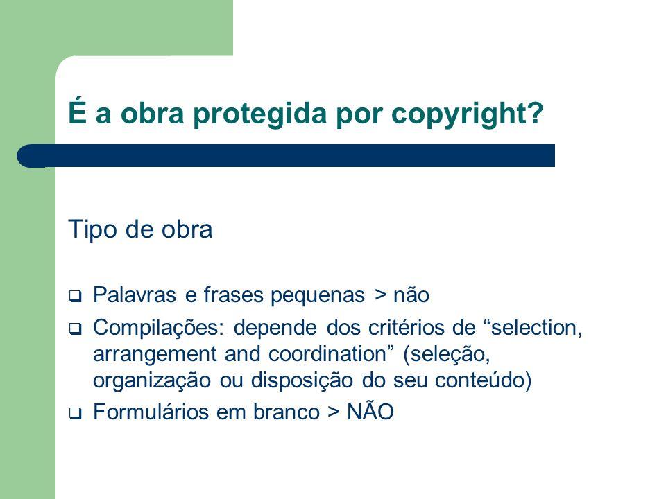 É a obra protegida por copyright? Tipo de obra Palavras e frases pequenas > não Compilações: depende dos critérios de selection, arrangement and coord