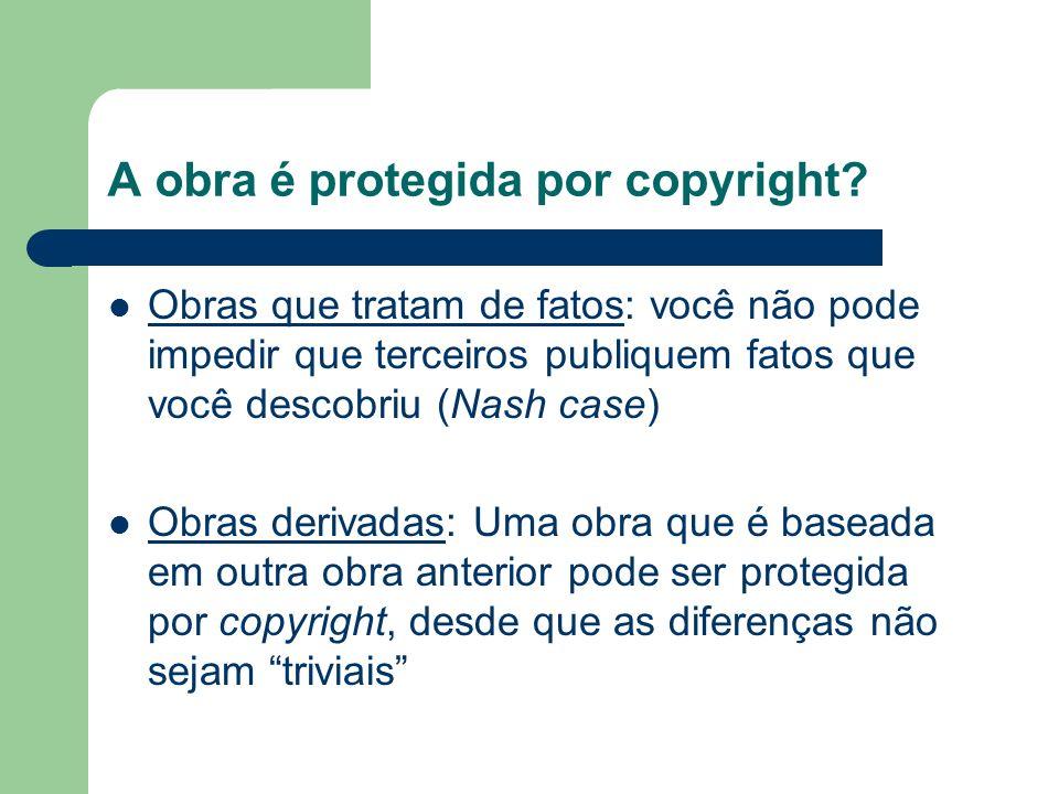 A obra é protegida por copyright? Obras que tratam de fatos: você não pode impedir que terceiros publiquem fatos que você descobriu (Nash case) Obras