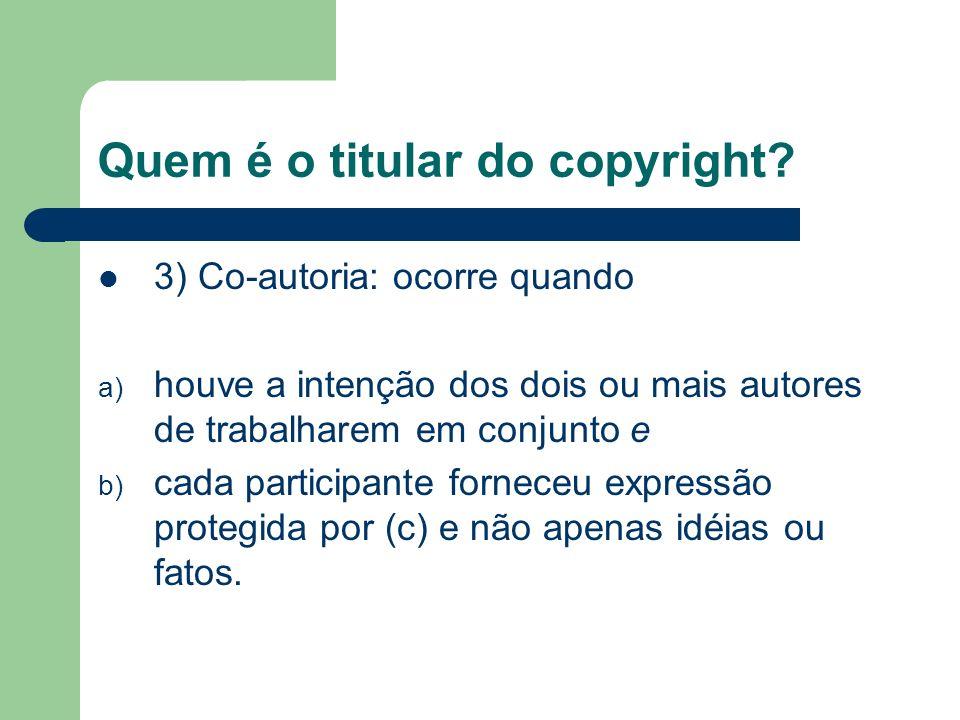 Quem é o titular do copyright? 3) Co-autoria: ocorre quando a) houve a intenção dos dois ou mais autores de trabalharem em conjunto e b) cada particip