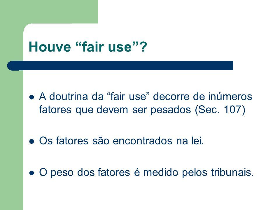Houve fair use? A doutrina da fair use decorre de inúmeros fatores que devem ser pesados (Sec. 107) Os fatores são encontrados na lei. O peso dos fato