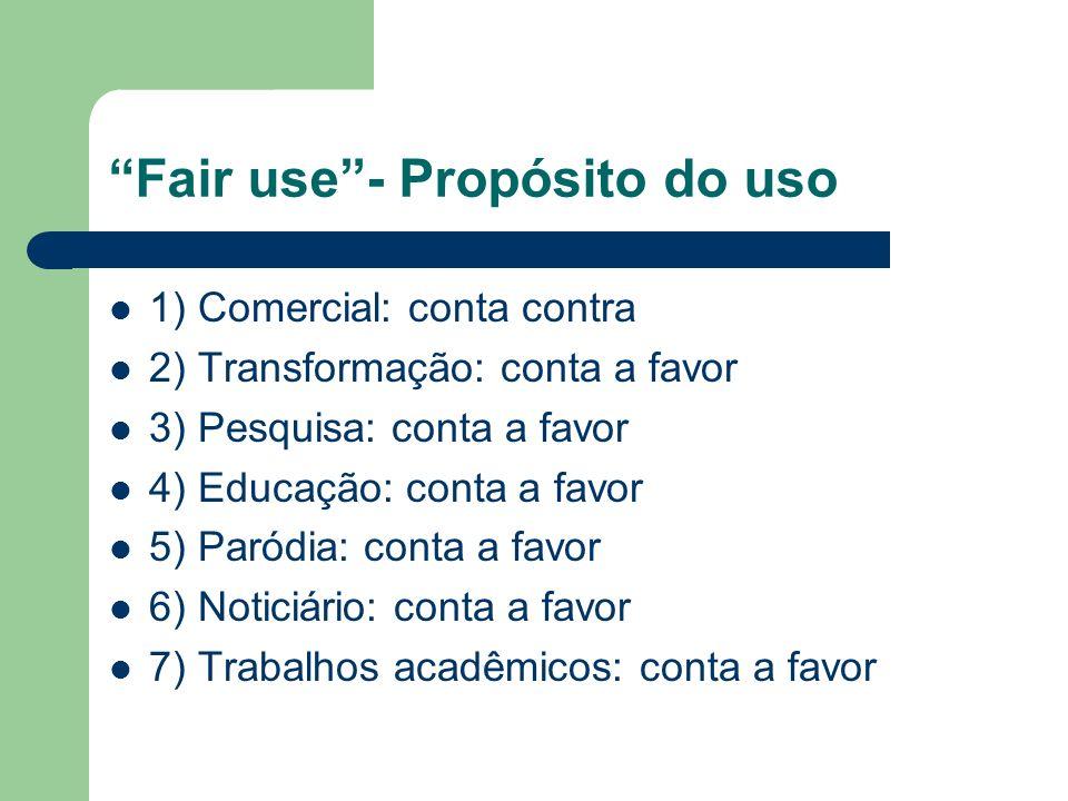 Fair use- Propósito do uso 1) Comercial: conta contra 2) Transformação: conta a favor 3) Pesquisa: conta a favor 4) Educação: conta a favor 5) Paródia