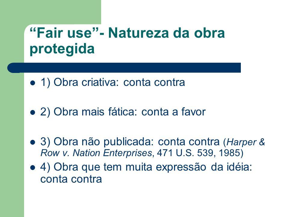 Fair use- Natureza da obra protegida 1) Obra criativa: conta contra 2) Obra mais fática: conta a favor 3) Obra não publicada: conta contra (Harper & R