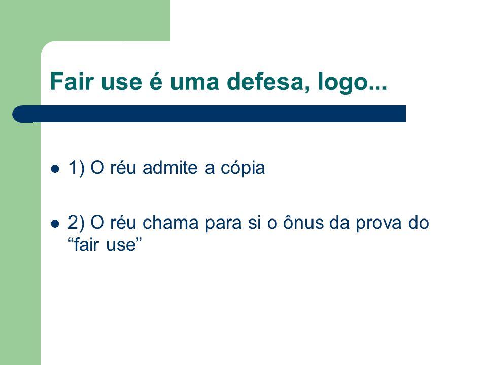 Fair use é uma defesa, logo... 1) O réu admite a cópia 2) O réu chama para si o ônus da prova do fair use