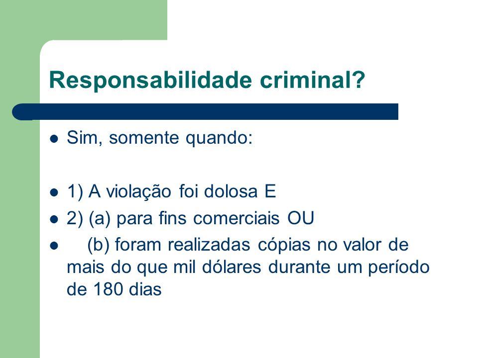 Responsabilidade criminal? Sim, somente quando: 1) A violação foi dolosa E 2) (a) para fins comerciais OU (b) foram realizadas cópias no valor de mais