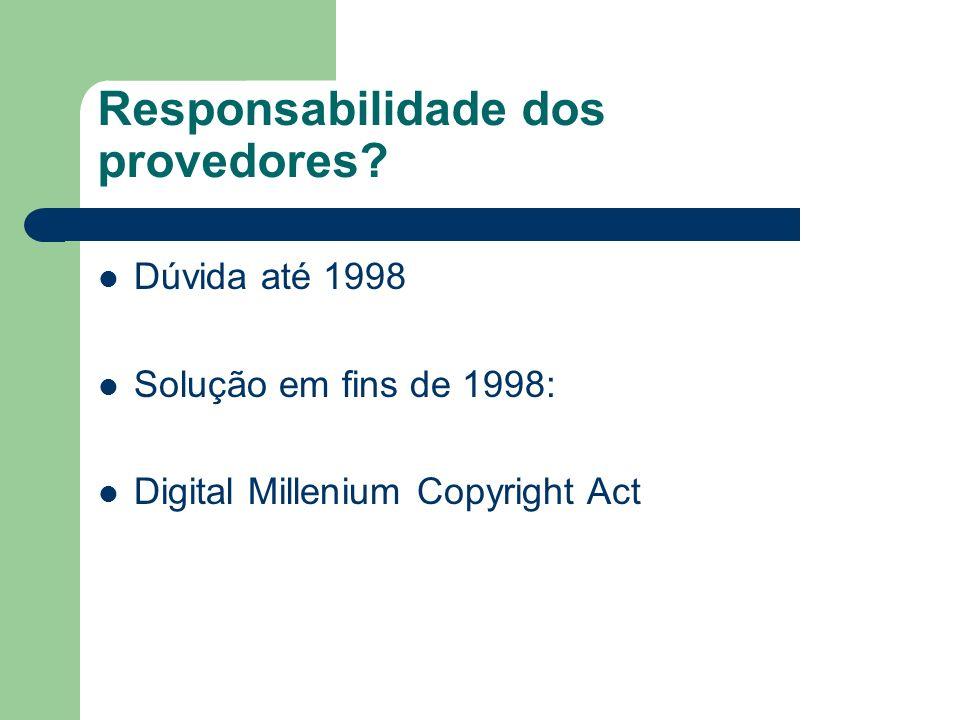 Responsabilidade dos provedores? Dúvida até 1998 Solução em fins de 1998: Digital Millenium Copyright Act