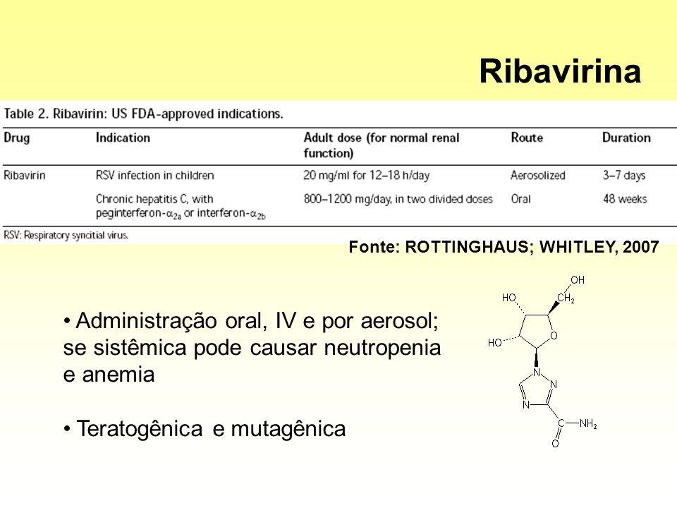Administração oral, IV e por aerosol; se sistêmica pode causar neutropenia e anemia Teratogênica e mutagênica Fonte: ROTTINGHAUS; WHITLEY, 2007 Ribavi